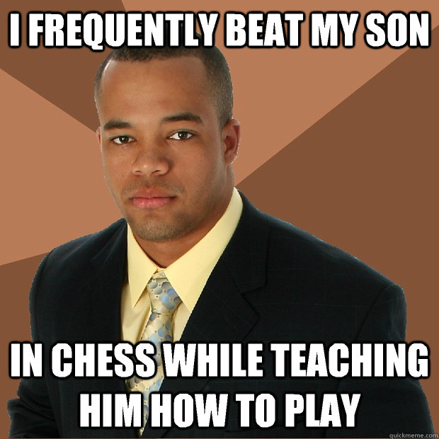 I frequently beat my son In chess while teaching him how to play - I frequently beat my son In chess while teaching him how to play  Successful Black Man