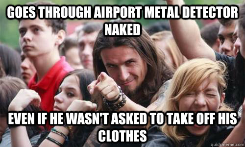 Goes through airport metal detector naked even if he wasn't asked to take off his clothes - Goes through airport metal detector naked even if he wasn't asked to take off his clothes  Ridiculously Photogenic Metal Fan