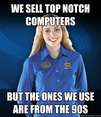 We Sell Top Notch Computers But the Ones We Use are from the 90s