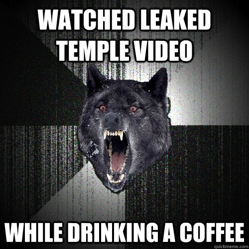Watched Leaked temple video while drinking a coffee - Watched Leaked temple video while drinking a coffee  Insanity Wolf