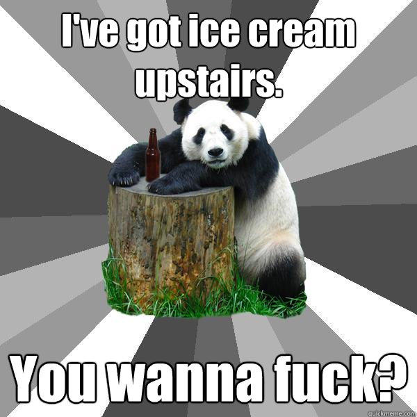I've got ice cream upstairs. You wanna fuck? - I've got ice cream upstairs. You wanna fuck?  Pickup-Line Panda