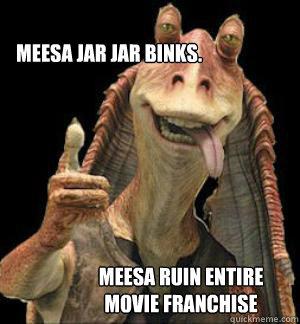 MEESA JAR JAR BINKS. MEESA RUIN ENTIRE MOVIE FRANCHISE  Jar Jar Binks