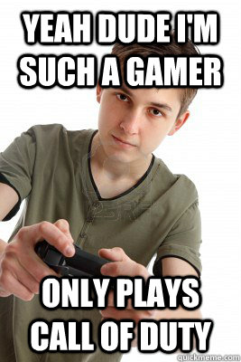 Yeah Dude i'm such a gamer Only plays Call of duty  Popular Gaming Kid
