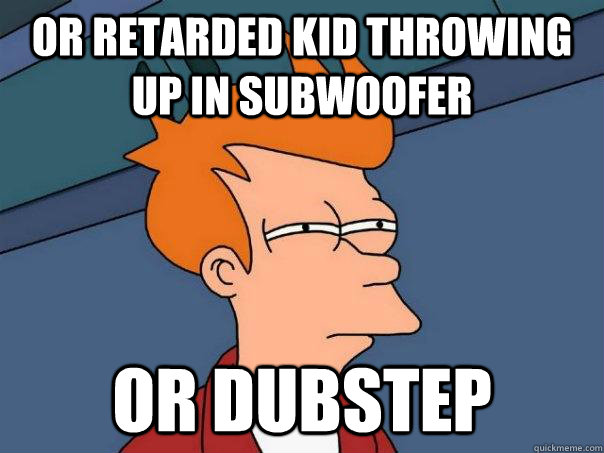 or retarded kid throwing up in subwoofer or dubstep - or retarded kid throwing up in subwoofer or dubstep  Futurama Fry