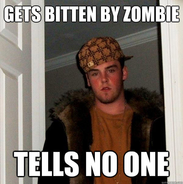 gets bitten by zombie tells no one - gets bitten by zombie tells no one  Scumbag Steve