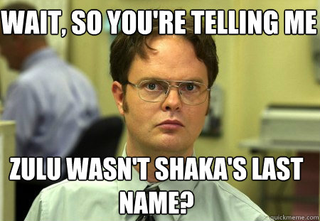Wait So Youre Telling Me Zulu Wasnt Shakas Last Name