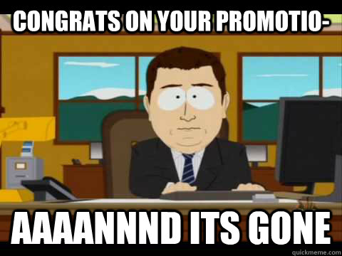 Congrats on your promotio- Aaaannnd its gone - Congrats on your promotio- Aaaannnd its gone  Aaand its gone