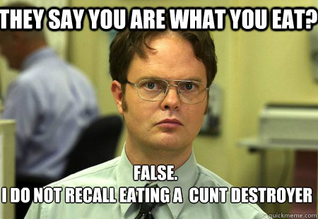 They say you are what you eat? False.  I do not recall eating a  cunt destroyer - They say you are what you eat? False.  I do not recall eating a  cunt destroyer  Schrute