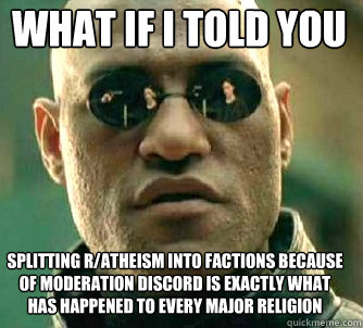 what if i told you splitting r/atheism into factions because of moderation discord is exactly what has happened to every major religion - what if i told you splitting r/atheism into factions because of moderation discord is exactly what has happened to every major religion  Matrix Morpheus