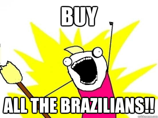 BUY ALL THE BRAZILIANS!!