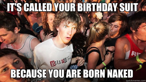 it's called your birthday suit because you are born naked - it's called your birthday suit because you are born naked  Sudden Clarity Clarence