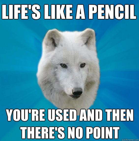 Life's like a pencil You're used and then there's no point