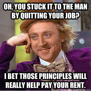 Oh, you stuck it to the man by quitting your job? I bet those principles will really help pay your rent. - Oh, you stuck it to the man by quitting your job? I bet those principles will really help pay your rent.  Condescending Wonka