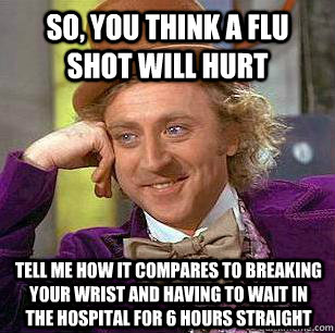 so, you think a flu shot will hurt tell me how it compares to breaking your wrist and having to wait in the hospital for 6 hours straight