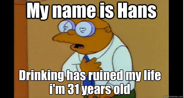 My name is Hans Drinking has ruined my life i'm 31 years old