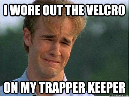 I wore out the velcro on my Trapper Keeper  1990s Problems