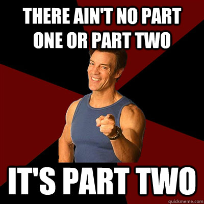There ain't no part one or part two It's part two - There ain't no part one or part two It's part two  Tony Horton Meme