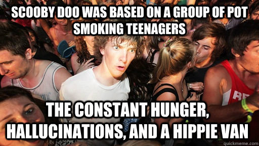 Scooby Doo was based on a group of pot smoking teenagers the constant hunger, hallucinations, and a hippie van - Scooby Doo was based on a group of pot smoking teenagers the constant hunger, hallucinations, and a hippie van  Sudden Clarity Clarence