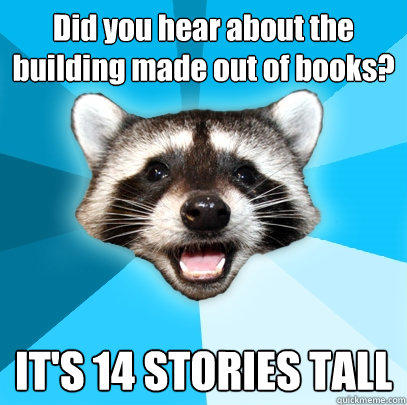 Did you hear about the building made out of books? IT'S 14 STORIES TALL - Did you hear about the building made out of books? IT'S 14 STORIES TALL  Lame Pun Coon