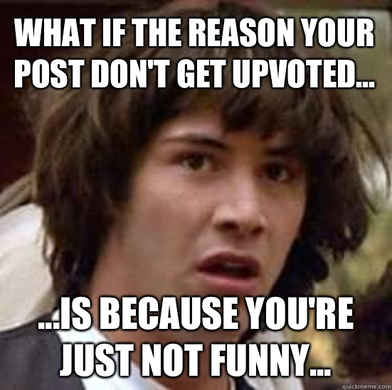 What if the reason your post don't get upvoted... ...is because you're just not funny... - What if the reason your post don't get upvoted... ...is because you're just not funny...  conspiracy keanu