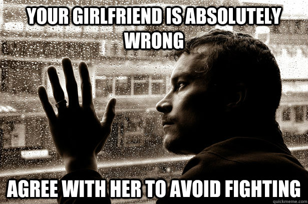 Your girlfriend is absolutely wrong Agree with her to avoid fighting - Your girlfriend is absolutely wrong Agree with her to avoid fighting  Over-Educated Problems