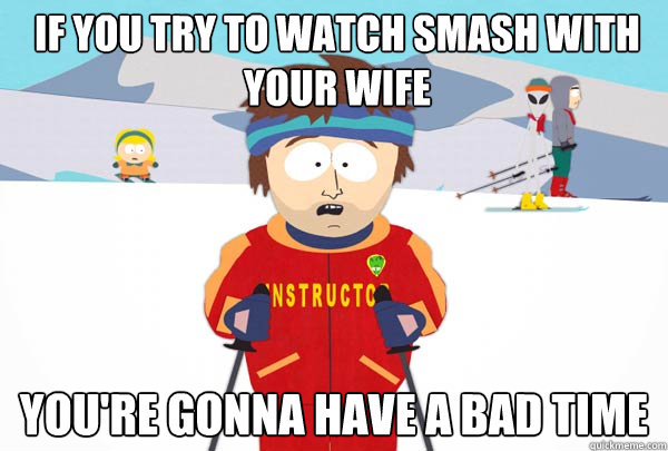 If you try to watch smash with your wife You're gonna have a bad time - If you try to watch smash with your wife You're gonna have a bad time  Super Cool Ski Instructor