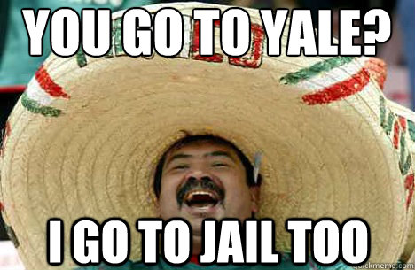 4e3b52a4ea41a741075b802f581c0074176919af5952bc195e72e230d927bce9 you go to yale? i go to jail too merry mexican quickmeme