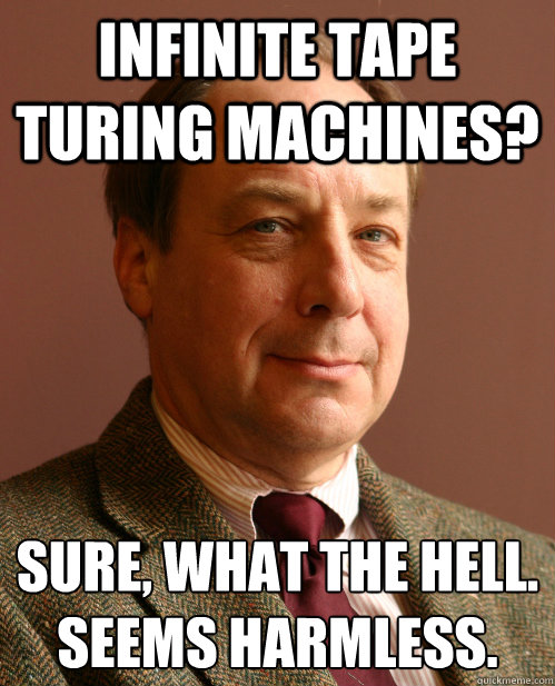 Infinite tape turing machines? Sure, what the hell. Seems harmless.