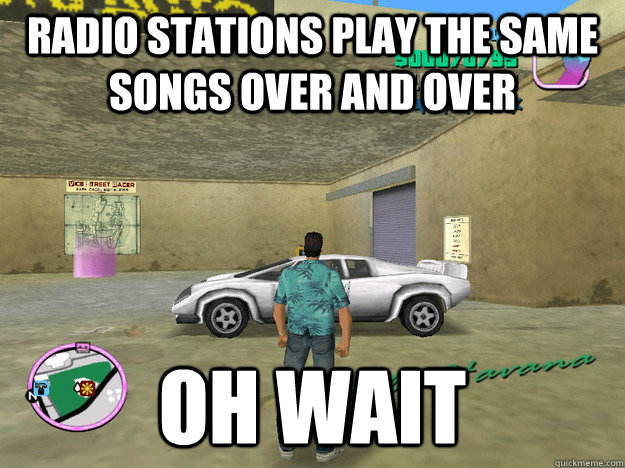 radio stations play the same songs over and over oh wait  GTA LOGIC