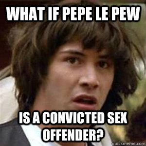 what if pepe le pew is a convicted sex offender?