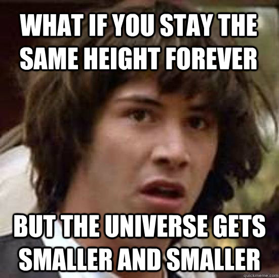 what if you stay the same height forever but the universe gets smaller and smaller - what if you stay the same height forever but the universe gets smaller and smaller  conspiracy keanu