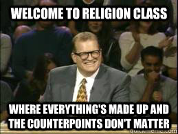 Welcome to religion class where everything's made up and the counterpoints don't matter  whose line drew