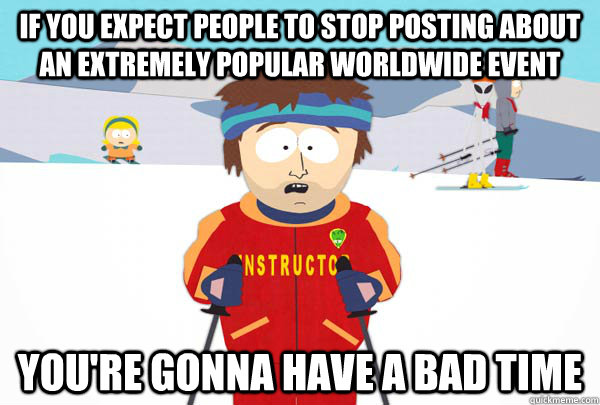 If you expect people to stop posting about an extremely popular worldwide event  You're gonna have a bad time - If you expect people to stop posting about an extremely popular worldwide event  You're gonna have a bad time  Super Cool Ski Instructor
