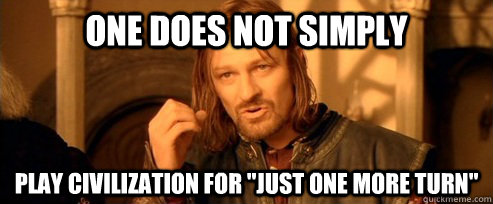 One does not simply play civilization for