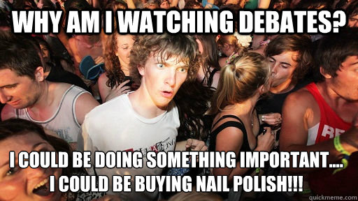 Why am I watching debates? I could be doing something important.... I could be buying nail polish!!! - Why am I watching debates? I could be doing something important.... I could be buying nail polish!!!  Sudden Clarity Clarence