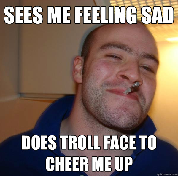 Sees me feeling sad does troll face to cheer me up - Sees me feeling sad does troll face to cheer me up  Misc