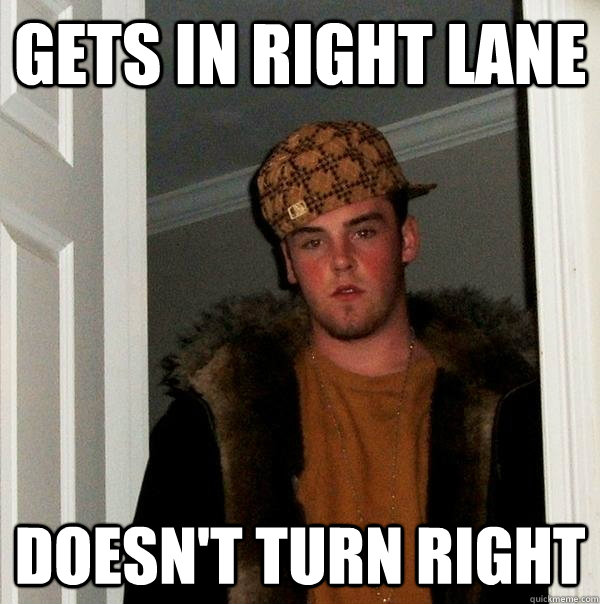 GETS IN RIGHT LANE  DOESN'T TURN RIGHT - GETS IN RIGHT LANE  DOESN'T TURN RIGHT  Scumbag Steve