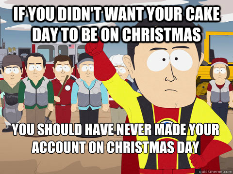 if you didn't want your cake day to be on Christmas  you should have never made your account on Christmas day - if you didn't want your cake day to be on Christmas  you should have never made your account on Christmas day  Captain Hindsight