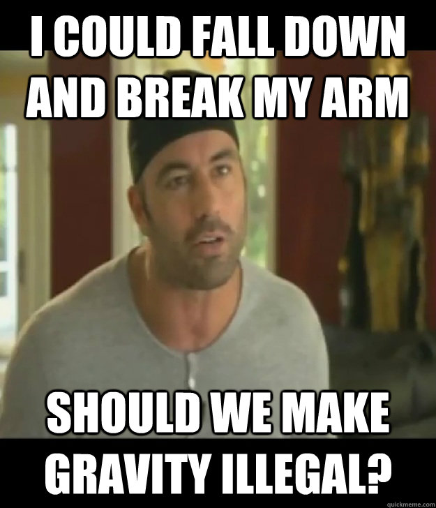 I could fall down and break my arm should we make gravity illegal?
