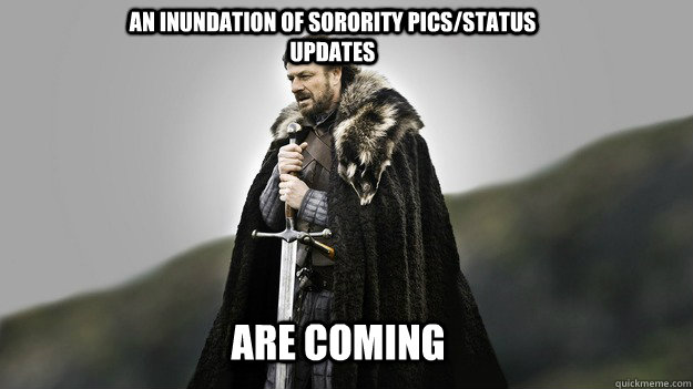 an inundation of sorority pics/status updates are COMING - an inundation of sorority pics/status updates are COMING  Ned stark winter is coming