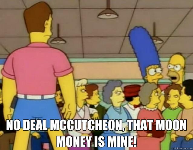 NO DEAL MCCUTCHEON, THAT MOON MONEY IS MINE!