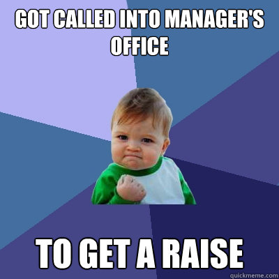 Got called into manager's office to get a raise  Success Kid