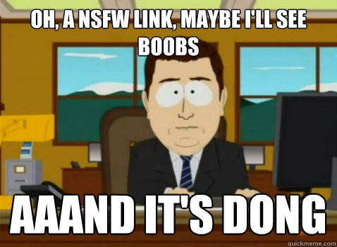 oh, a NSFW link, maybe i'll see boobs aaand it's dong