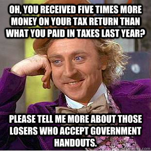 Oh, you received five times more money on your tax return than what you paid in taxes last year? please tell me more about those losers who accept government handouts. - Oh, you received five times more money on your tax return than what you paid in taxes last year? please tell me more about those losers who accept government handouts.  Condescending Wonka