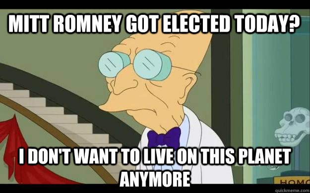 Mitt Romney Got Elected today? I don't want to live on this planet anymore - Mitt Romney Got Elected today? I don't want to live on this planet anymore  Professor Farnsworth Overhears a Muse Fan