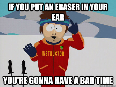 IF YOU PUT AN ERASER IN YOUR EAR You're gonna have a bad time  DNR south park