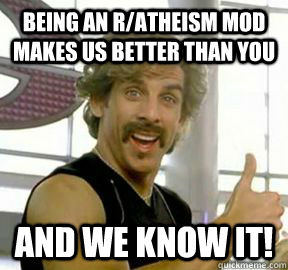 Being an r/atheism mod makes us better than you and we know it!