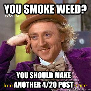 You smoke weed? you should make another 4/20 post