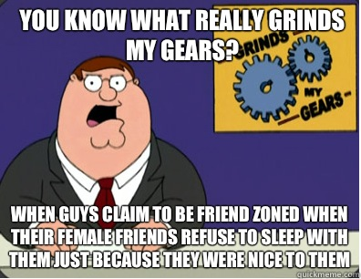 you know what really grinds my gears? When guys claim to be friend zoned when their female friends refuse to sleep with them just because they were nice to them - you know what really grinds my gears? When guys claim to be friend zoned when their female friends refuse to sleep with them just because they were nice to them  Grinds my gears