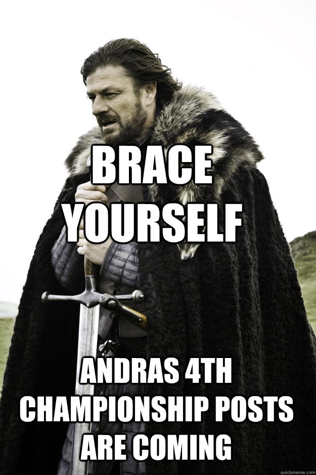 Brace yourself andras 4th championship posts are coming - Brace yourself andras 4th championship posts are coming  Winter is coming
